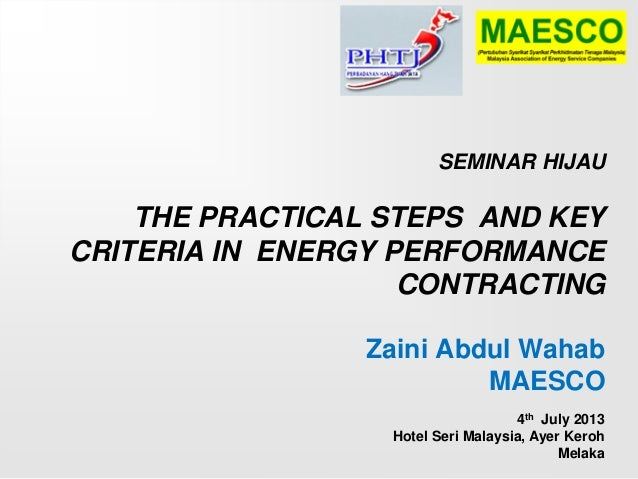 SEMINAR HIJAU THE PRACTICAL STEPS AND KEY CRITERIA IN ENERGY PERFORMANCE CONTRACTING Zaini Abdul Wahab MAESCO 4th July 201...