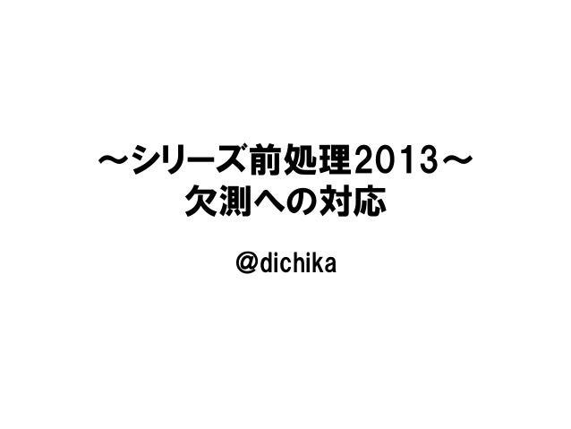 ∼シリーズ前処理2013∼   欠測への対応    @dichika