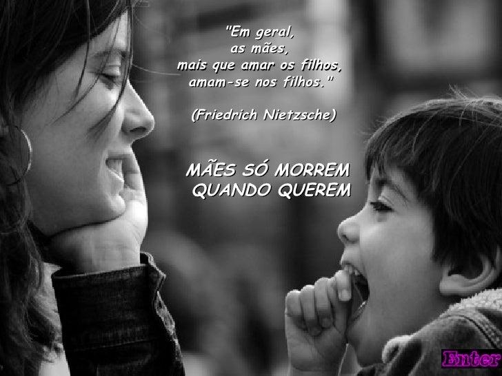 """""""Em geral,        as mães,mais que amar os filhos, amam-se nos filhos.""""  (Friedrich Nietzsche) MÃES SÓ MORREM QUANDO QUEREM"""