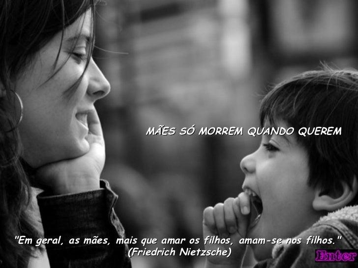 """""""Em geral, as mães, mais que amar os filhos, amam-se nos filhos.""""  (Friedrich Nietzsche) MÃES SÓ MORREM QUANDO Q..."""
