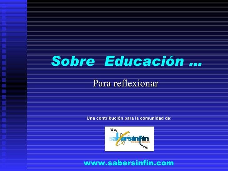 Sobre  Educación … Para reflexionar www.sabersinfin.com Una contribución para la comunidad de: