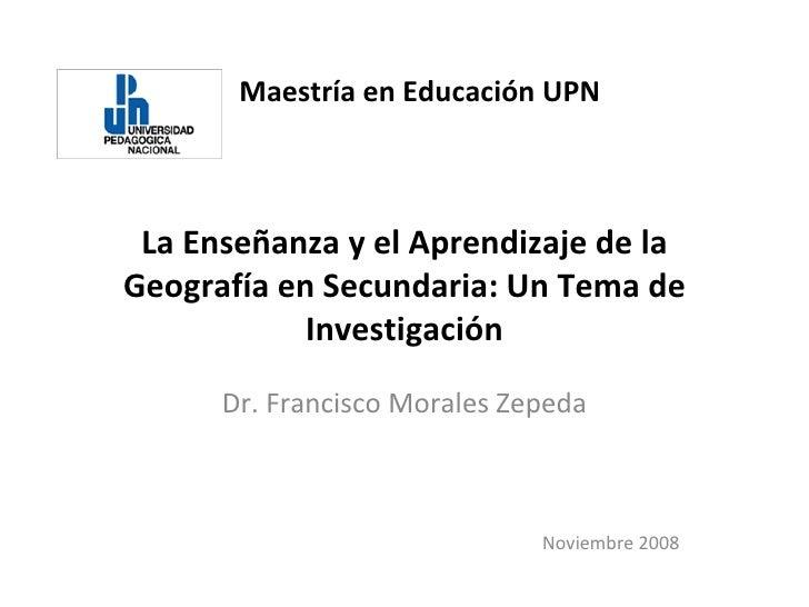 Maestría en Educación UPN La Enseñanza y el Aprendizaje de la Geografía en Secundaria: Un Tema de Investigación Dr. Franci...