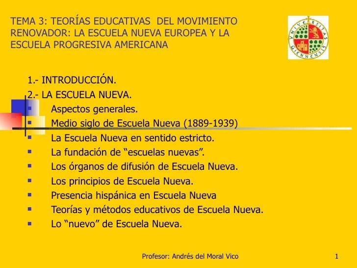 TEMA 3: TEORÍAS EDUCATIVAS  DEL MOVIMIENTO RENOVADOR: LA ESCUELA NUEVA EUROPEA Y LA ESCUELA PROGRESIVA AMERICANA <ul><li>1...