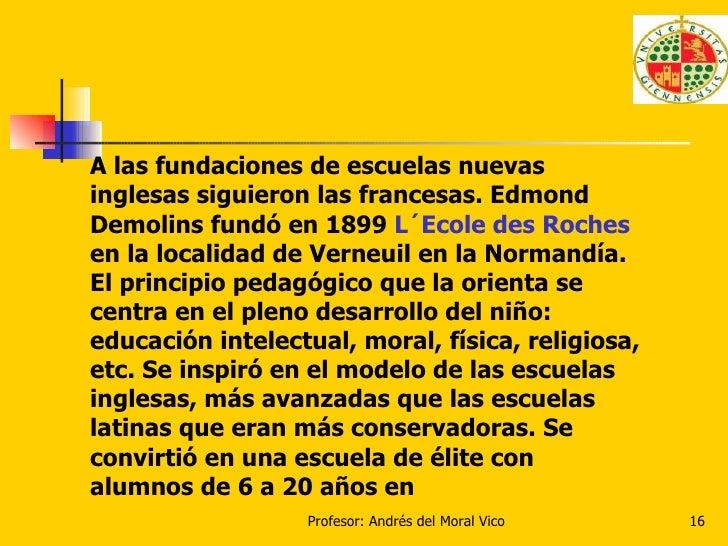 A las fundaciones de escuelas nuevas inglesas siguieron las francesas. Edmond Demolins fundó en 1899  L´Ecole des Roches  ...