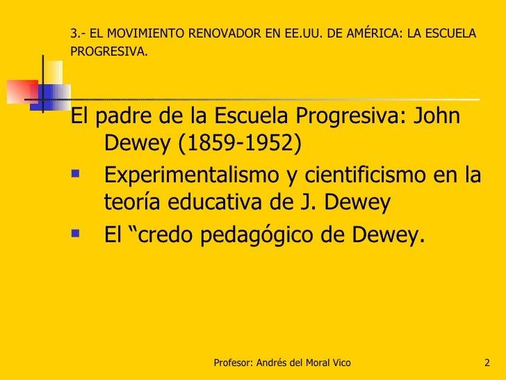 <ul><li>3.- EL MOVIMIENTO RENOVADOR EN EE.UU. DE AMÉRICA: LA ESCUELA </li></ul><ul><li>PROGRESIVA. </li></ul><ul><li>El pa...