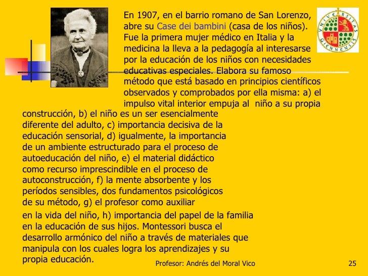 En 1907, en el barrio romano de San Lorenzo, abre su  Case dei bambini  (casa de los niños). Fue la primera mujer médico e...