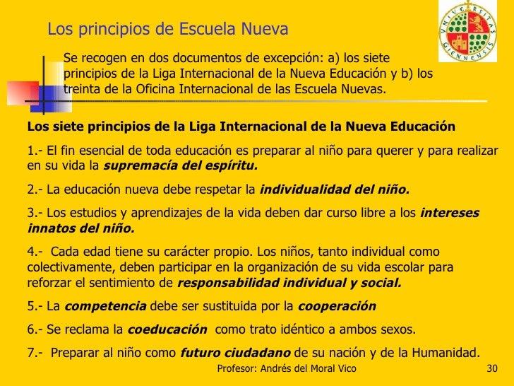 Los principios de Escuela Nueva Se recogen en dos documentos de excepción: a) los siete principios de la Liga Internaciona...