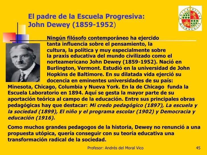 El padre de la Escuela Progresiva:  John Dewey (1859-1952 ) Ningún filósofo contemporáneo ha ejercido tanta influencia sob...