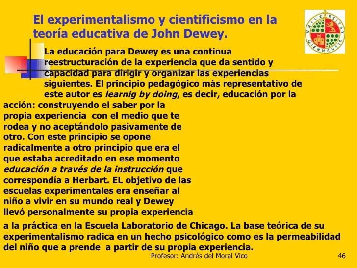 El experimentalismo y cientificismo en la teoría educativa de John Dewey. La educación para Dewey es una continua reestruc...