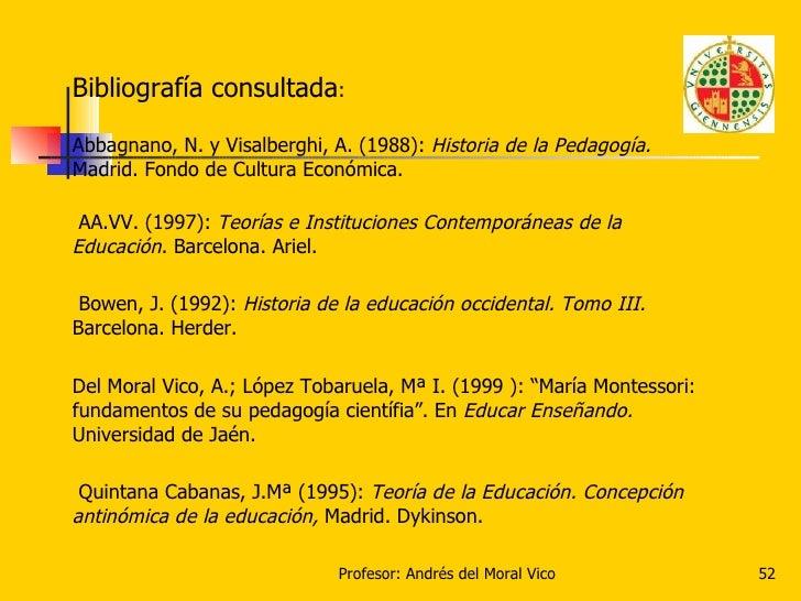 <ul><li>Bibliografía consultada : </li></ul><ul><li>Abbagnano, N. y Visalberghi, A. (1988):  Historia de la Pedagogía.  Ma...
