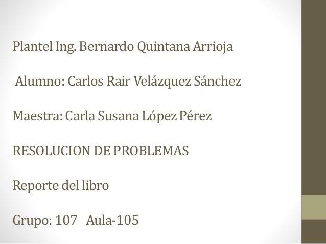 Plantel Ing. Bernardo Quintana Arrioja  Alumno: Carlos Rair Velázquez Sánchez  Maestra: Carla Susana López Pérez  RESOLUCI...