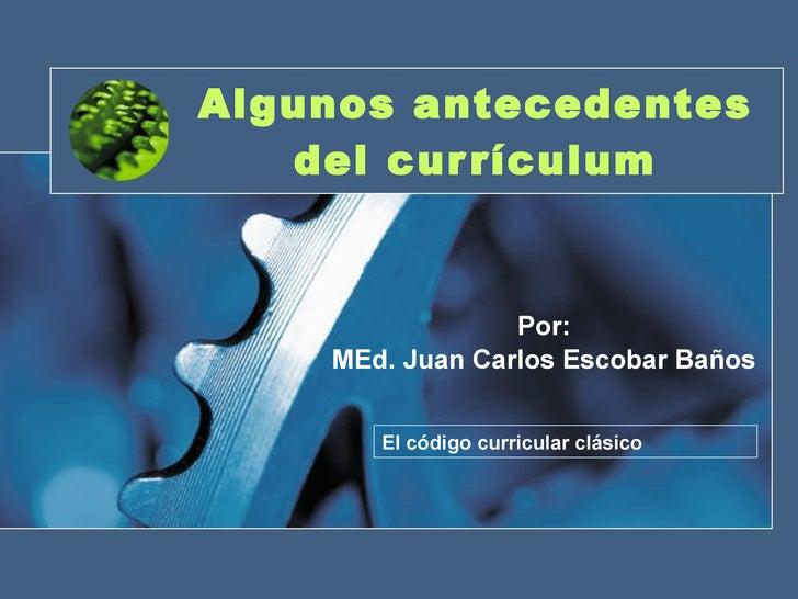 Algunos antecedentes del currículum Por: MEd. Juan Carlos Escobar Baños El código curricular clásico