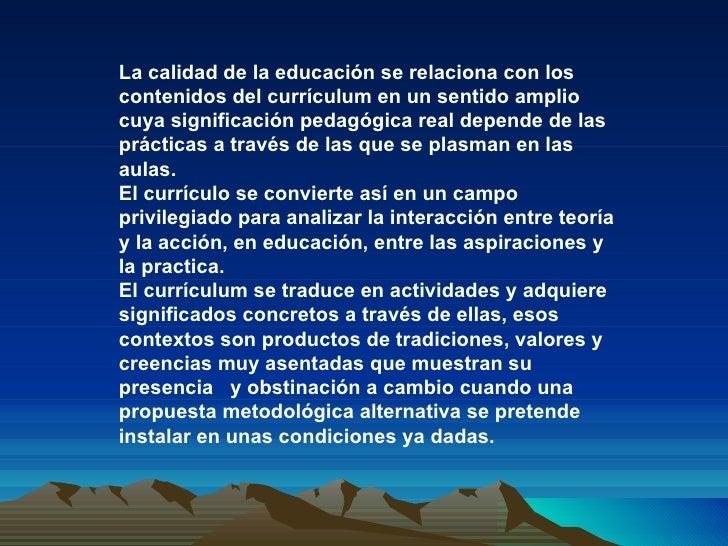 La calidad de la educación se relaciona con los contenidos del currículum en un sentido amplio cuya significación pedagógi...