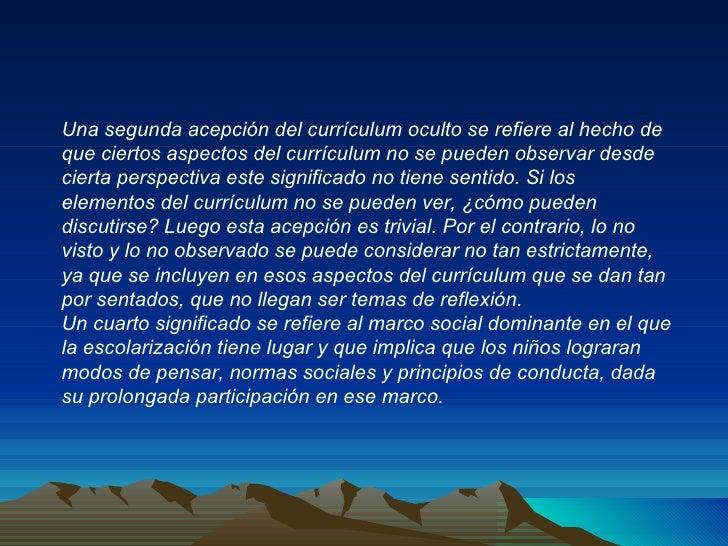 Una segunda acepción del currículum oculto se refiere al hecho de que ciertos aspectos del currículum no se pueden observa...