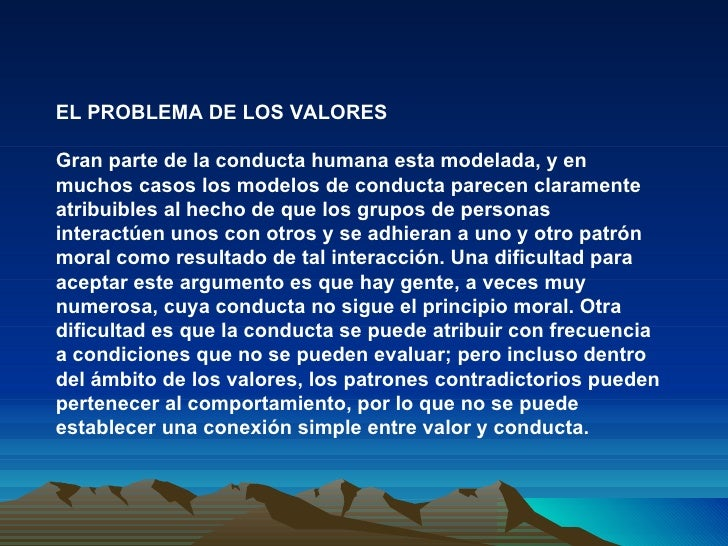 EL PROBLEMA DE LOS VALORES Gran parte de la conducta humana esta modelada, y en muchos casos los modelos de conducta parec...