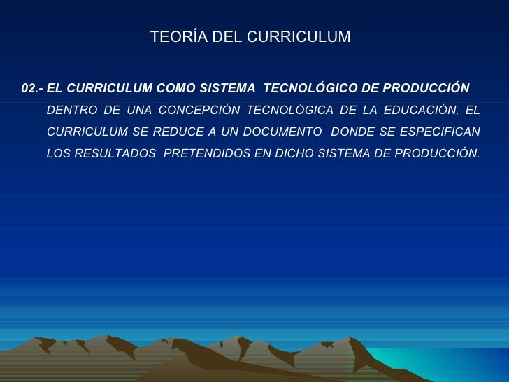 02.- EL CURRICULUM COMO SISTEMA  TECNOLÓGICO DE PRODUCCIÓN DENTRO DE UNA CONCEPCIÓN TECNOLÓGICA DE LA EDUCACIÓN, EL CURRIC...