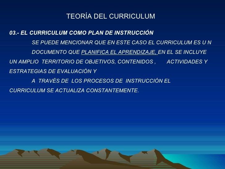 03.- EL CURRICULUM COMO PLAN DE INSTRUCCIÓN SE PUEDE MENCIONAR QUE EN ESTE CASO EL CURRICULUM ES U N  DOCUMENTO QUE  PLANI...