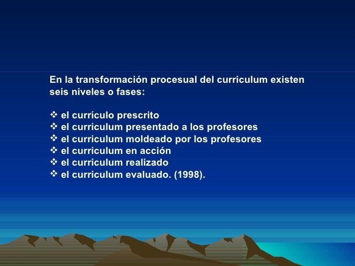 <ul><li>En la transformación procesual del curriculum existen seis niveles o fases: </li></ul><ul><li>el currículo prescri...