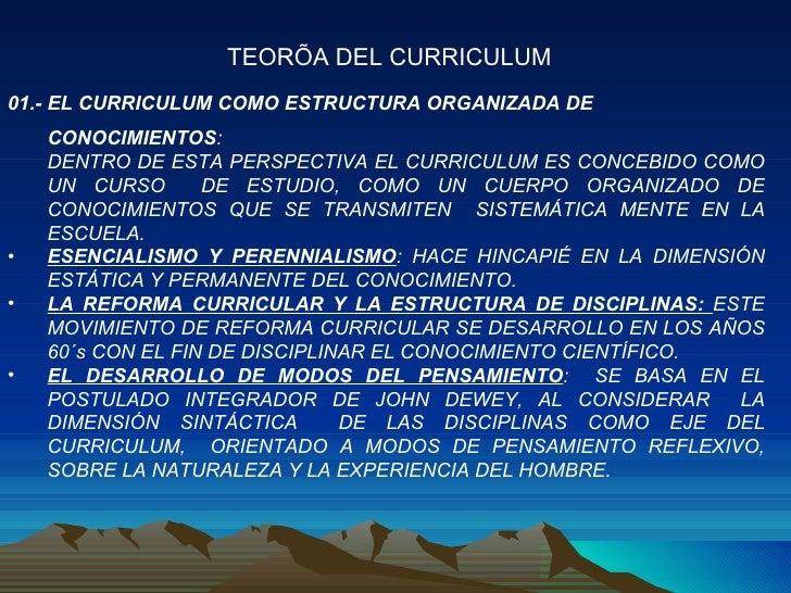 <ul><li>01.- EL CURRICULUM COMO ESTRUCTURA ORGANIZADA DE CONOCIMIENTOS : </li></ul><ul><li>DENTRO DE ESTA PERSPECTIVA EL C...