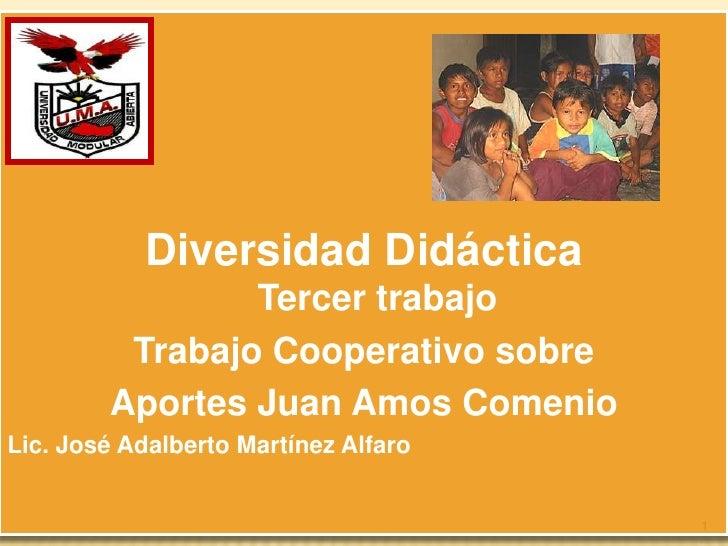 Diversidad DidácticaTercer trabajo<br />Trabajo Cooperativo sobre <br />Aportes Juan Amos Comenio<br />Lic. José Adalberto...