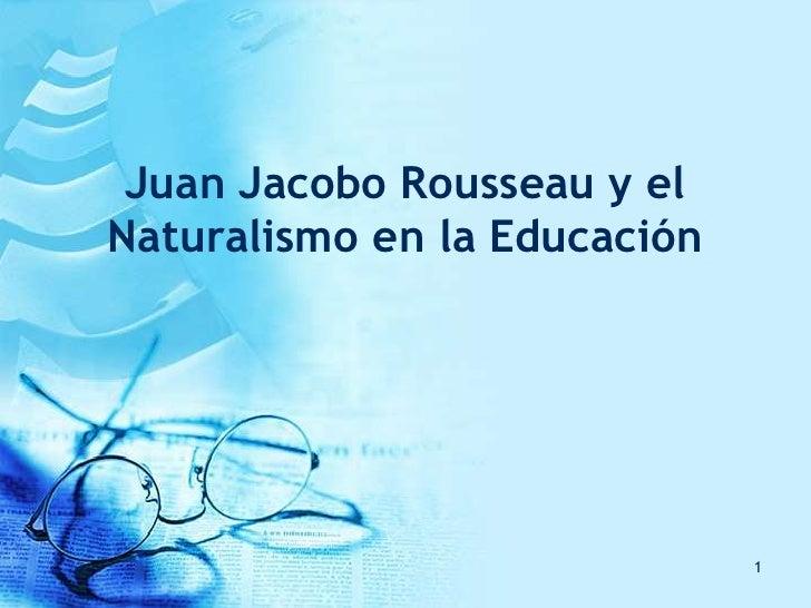 Juan Jacobo Rousseau y el Naturalismo en la Educación<br />1<br />