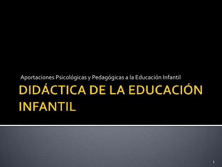 DIDÁCTICA DE LA EDUCACIÓN INFANTIL<br />Aportaciones Psicológicas y Pedagógicas a la Educación Infantil<br />1<br />