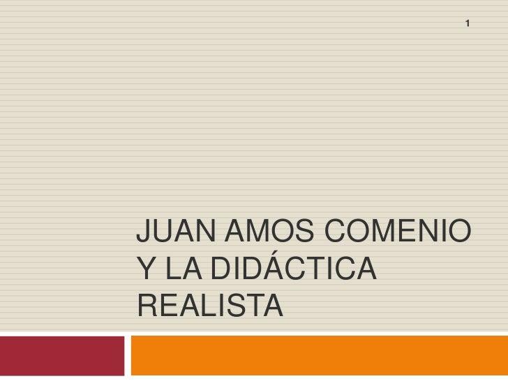 JUAN AMOS COMENIO Y LA DIDÁCTICA REALISTA<br />1<br />