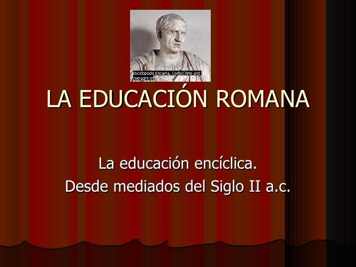 LA EDUCACIÓN ROMANA La educación encíclica. Desde mediados del Siglo II a.c.