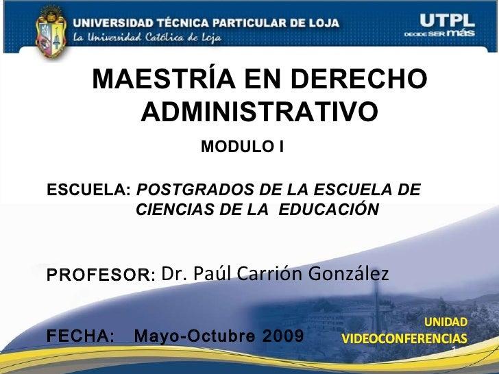 MAESTRÍA EN DERECHO ADMINISTRATIVO ESCUELA:  POSTGRADOS DE LA ESCUELA DE CIENCIAS DE LA  EDUCACIÓN PROFESOR:   Dr. Paúl Ca...