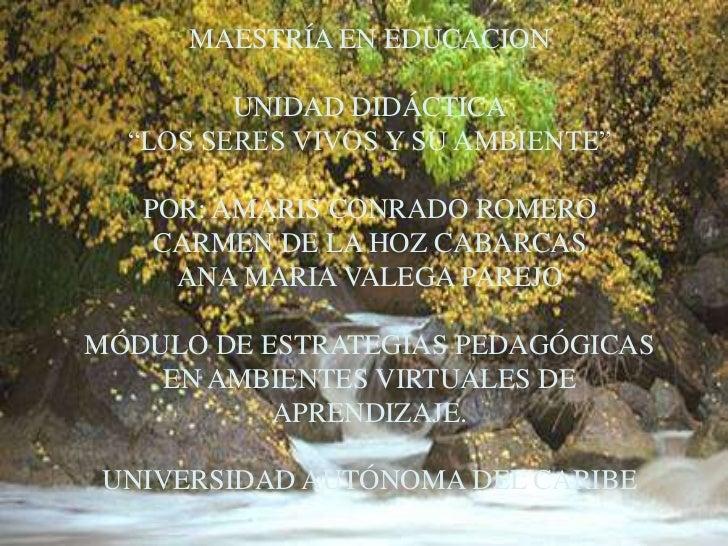 """MAESTRÍA EN EDUCACIONUNIDAD DIDÁCTICA""""LOS SERES VIVOS Y SU AMBIENTE""""POR: AMARIS CONRADO ROMEROCARMEN DE LA HOZ CABARCASANA..."""