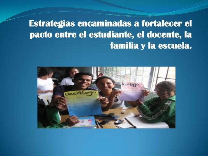 Estrategias encaminadas a fortalecer elpacto entre el estudiante, el docente, la                    familia y la escuela.