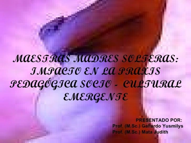 MAESTRAS MADRES SOLTERAS: IMPACTO EN LA PRAXIS PEDAGÓGICA SOCIO -  CULTURAL EMERGENTE PRESENTADO POR: Prof. (M.Sc.) Gallar...