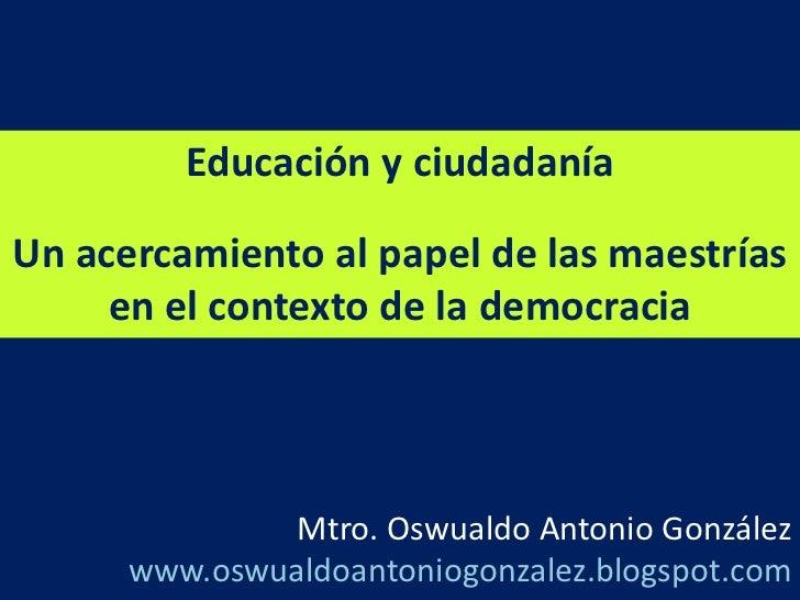 Educación y ciudadanía<br />Un acercamiento al papel de las maestrías en el contexto de la democracia   <br />Mtro. Oswual...