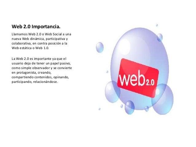 Web 2.0 Importancia.Llamamos Web 2.0 o Web Social a unanueva Web dinámica, participativa ycolaborativa, en contra posición...
