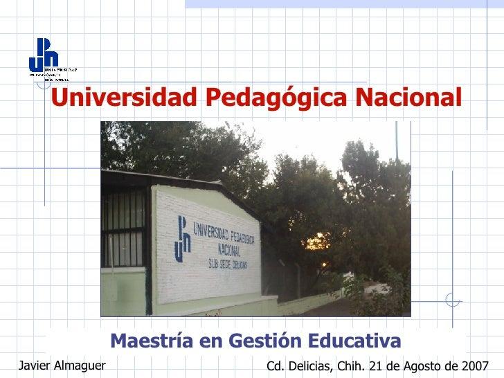 Universidad Pedagógica Nacional Maestría en Gestión Educativa Javier Almaguer Cd. Delicias, Chih. 21 de Agosto de 2007