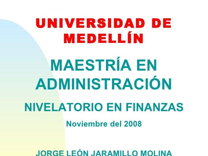 UNIVERSIDAD DE MEDELLÍN MAESTRÍA EN ADMINISTRACIÓN NIVELATORIO EN FINANZAS Noviembre del 2008 JORGE LEÓN JARAMILLO MOLINA