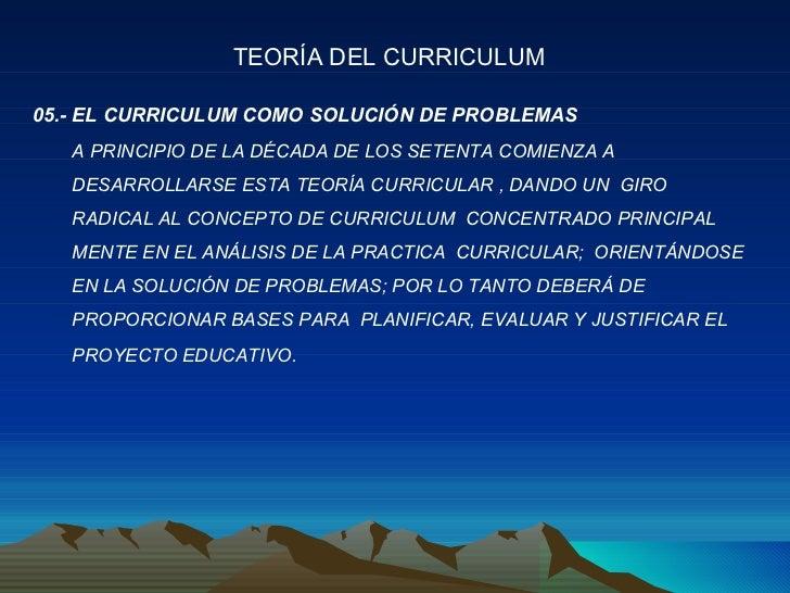 05.- EL CURRICULUM COMO SOLUCIÓN DE PROBLEMAS A PRINCIPIO DE LA DÉCADA DE LOS SETENTA COMIENZA A DESARROLLARSE ESTA TEORÍA...