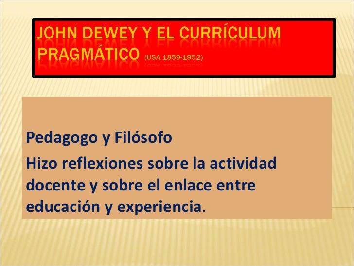 Pedagogo y Filósofo Hizo reflexiones sobre la actividad docente y sobre el enlace entre educación y experiencia .