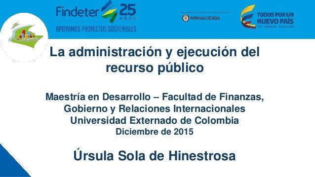 La administración y ejecución del recurso público Maestría en Desarrollo – Facultad de Finanzas, Gobierno y Relaciones Int...