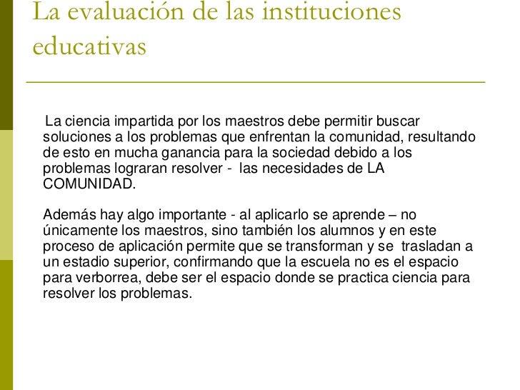 La evaluación de las institucioneseducativas La ciencia impartida por los maestros debe permitir buscar soluciones a los p...