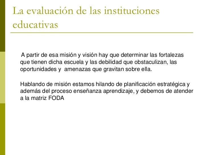 La evaluación de las institucioneseducativas A partir de esa misión y visión hay que determinar las fortalezas que tienen ...