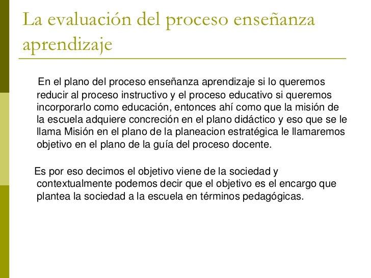 La evaluación del proceso enseñanzaaprendizaje  En el plano del proceso enseñanza aprendizaje si lo queremos reducir al pr...