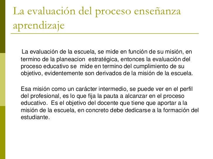 La evaluación del proceso enseñanzaaprendizaje La evaluación de la escuela, se mide en función de su misión, en termino de...