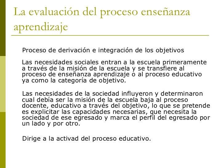 La evaluación del proceso enseñanzaaprendizaje Proceso de derivación e integración de los objetivos Las necesidades social...