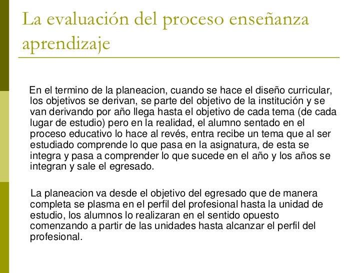 La evaluación del proceso enseñanzaaprendizajeEn el termino de la planeacion, cuando se hace el diseño curricular,los obje...