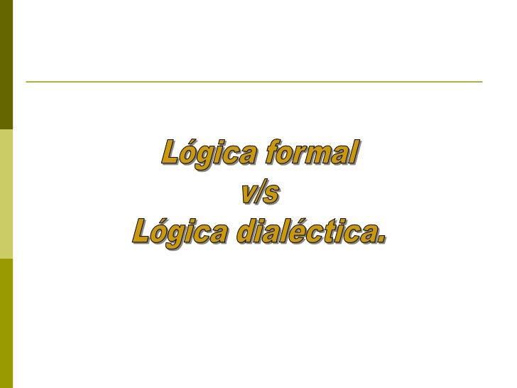 Ampliando en este aspecto   La lógica formal se sustenta en el estudio de la forma   La lógica dialéctica se sustenta en...