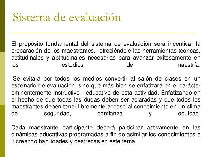 Sistema de evaluaciónEl propósito fundamental del sistema de evaluación será incentivar lapreparación de los maestrantes, ...