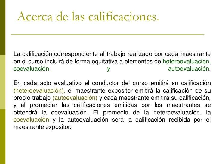 Acerca de las calificaciones.La calificación correspondiente al trabajo realizado por cada maestranteen el curso incluirá ...