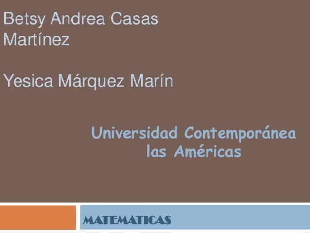 Betsy Andrea Casas Martínez Yesica Márquez Marín Universidad Contemporánea las Américas  MATEMATICAS