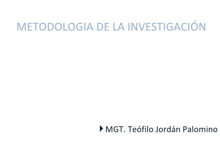 METODOLOGIA DE LA INVESTIGACIÓN              MGT. Teófilo Jordán Palomino